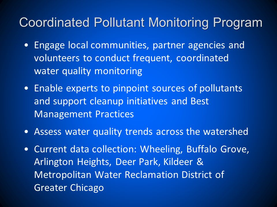 Coordinated Pollutant Monitoring Program Engage local communities, partner agencies and volunteers to conduct frequent, coordinated water quality monitoring Enable experts to pinpoint sources of pollutants and support cleanup initiatives and Best Management Practices Assess water quality trends across the watershed Current data collection: Wheeling, Buffalo Grove, Arlington Heights, Deer Park, Kildeer & Metropolitan Water Reclamation District of Greater Chicago