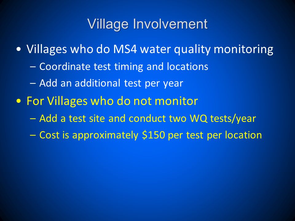 Village Involvement Villages who do MS4 water quality monitoring –Coordinate test timing and locations –Add an additional test per year For Villages who do not monitor –Add a test site and conduct two WQ tests/year –Cost is approximately $150 per test per location