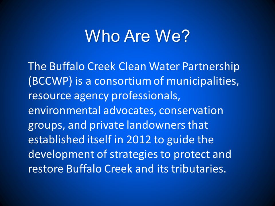Who Are We? The Buffalo Creek Clean Water Partnership (BCCWP) is a consortium of municipalities, resource agency professionals, environmental advocate