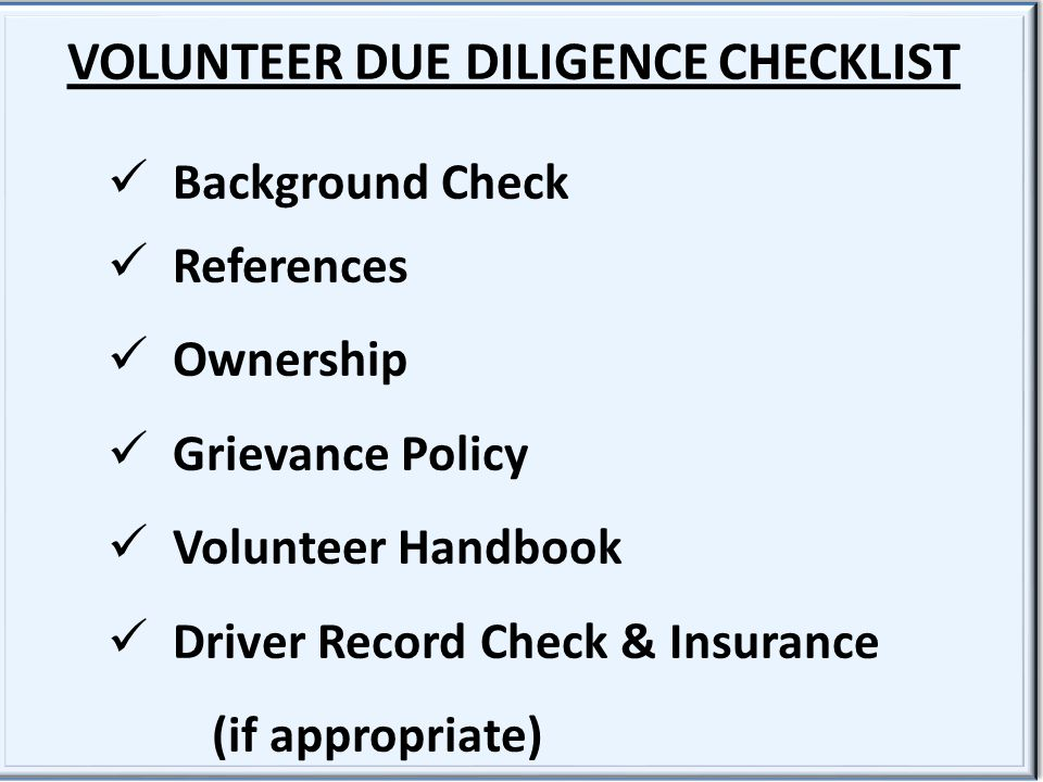 VOLUNTEER DUE DILIGENCE CHECKLIST Background Check References Ownership Grievance Policy Volunteer Handbook Driver Record Check & Insurance (if appropriate) VOLUNTEER DUE DILIGENCE CHECKLIST Background Check References Ownership Grievance Policy Volunteer Handbook Driver Record Check & Insurance (if appropriate)