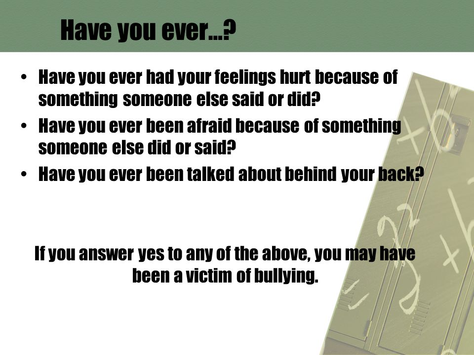 Have you ever…? Have you ever had your feelings hurt because of something someone else said or did? Have you ever been afraid because of something som