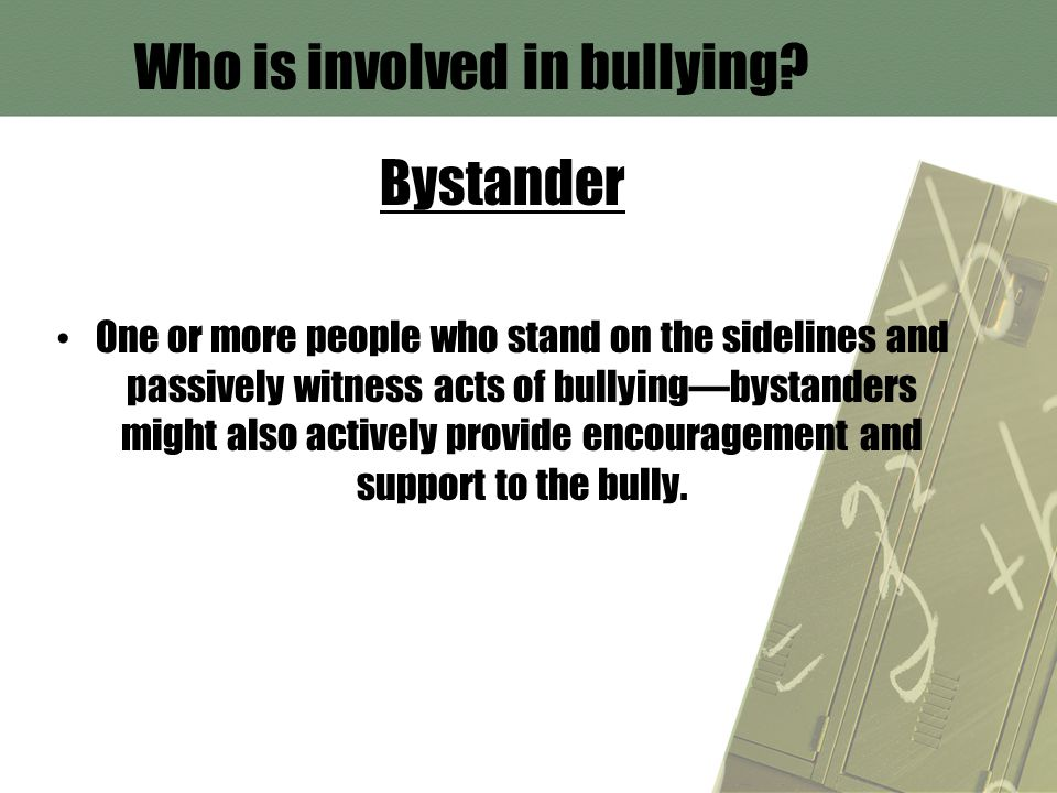 Who is involved in bullying? Bystander One or more people who stand on the sidelines and passively witness acts of bullying—bystanders might also acti