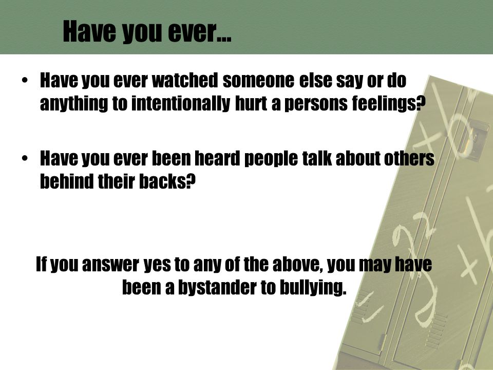 Have you ever… Have you ever watched someone else say or do anything to intentionally hurt a persons feelings.