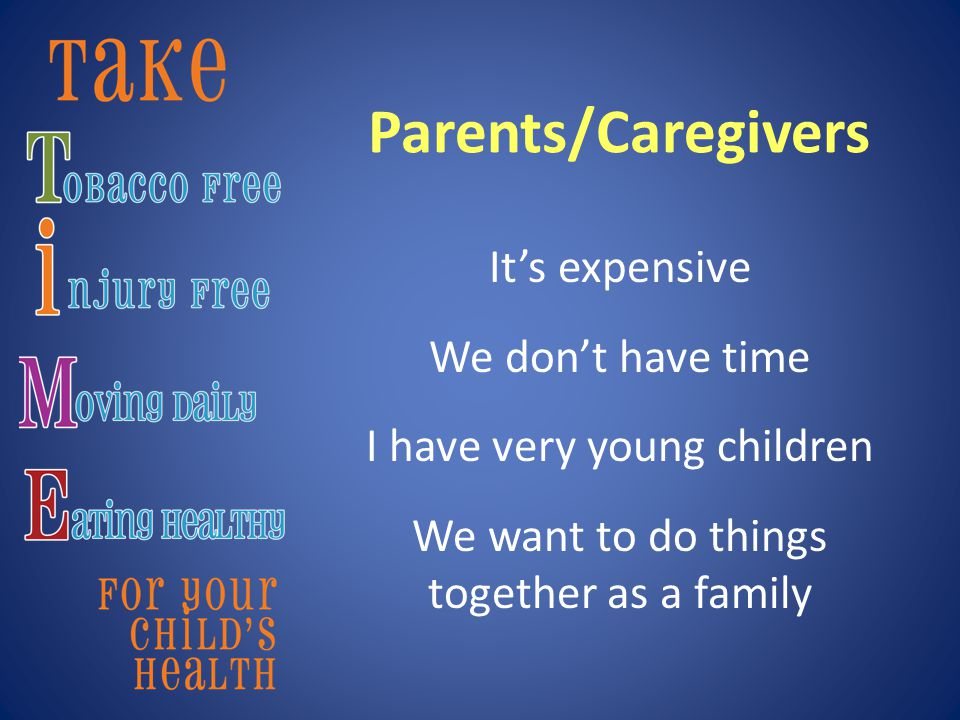Parents/Caregivers It's expensive We don't have time I have very young children We want to do things together as a family