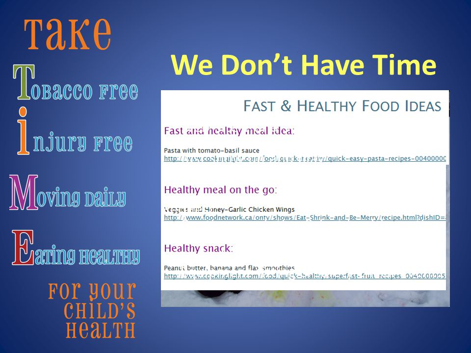 We Don't Have Time We did: Web site 1 and 3 minute quick tips Web site fast cooking and meals to go Just show up and play Linked daycares and community groups Request: Continue web tips & fast healthy eating Attract healthier fast food options Incentives to promote healthy food Equipment fitting & safety check events