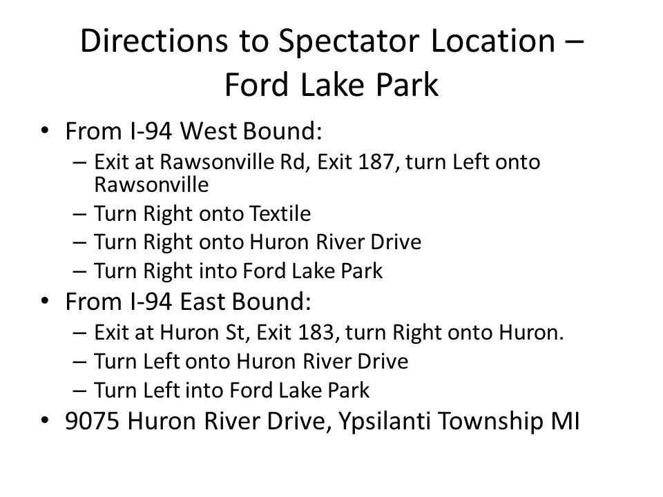 Directions to Spectator Location – Ford Lake Park From I-94 West Bound: – Exit at Rawsonville Rd, Exit 187, turn Left onto Rawsonville – Turn Right onto Textile – Turn Right onto Huron River Drive – Turn Right into Ford Lake Park From I-94 East Bound: – Exit at Huron St, Exit 183, turn Right onto Huron.