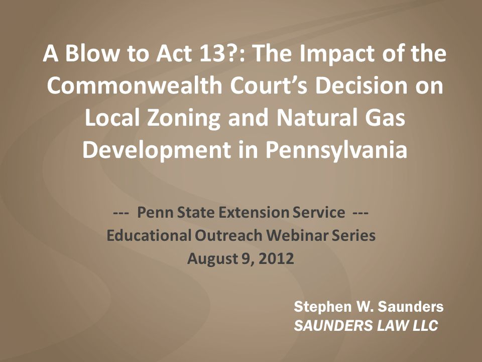 A Blow to Act 13 : The Impact of the Commonwealth Court's Decision on Local Zoning and Natural Gas Development in Pennsylvania --- Penn State Extension Service --- Educational Outreach Webinar Series August 9, 2012 Stephen W.