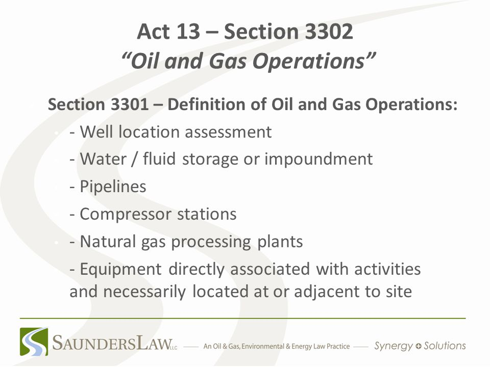 Act 13 – Section 3302 Oil and Gas Operations Section 3301 – Definition of Oil and Gas Operations: - Well location assessment - Water / fluid storage or impoundment - Pipelines - Compressor stations - Natural gas processing plants - Equipment directly associated with activities and necessarily located at or adjacent to site