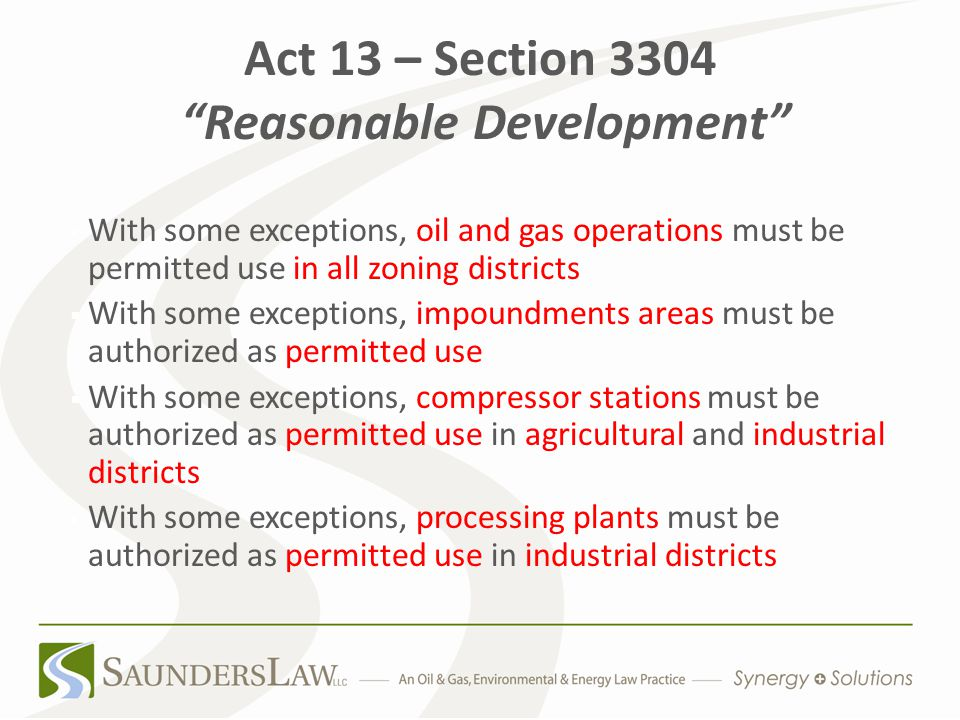 Act 13 – Section 3304 Reasonable Development With some exceptions, oil and gas operations must be permitted use in all zoning districts  With some exceptions, impoundments areas must be authorized as permitted use  With some exceptions, compressor stations must be authorized as permitted use in agricultural and industrial districts With some exceptions, processing plants must be authorized as permitted use in industrial districts