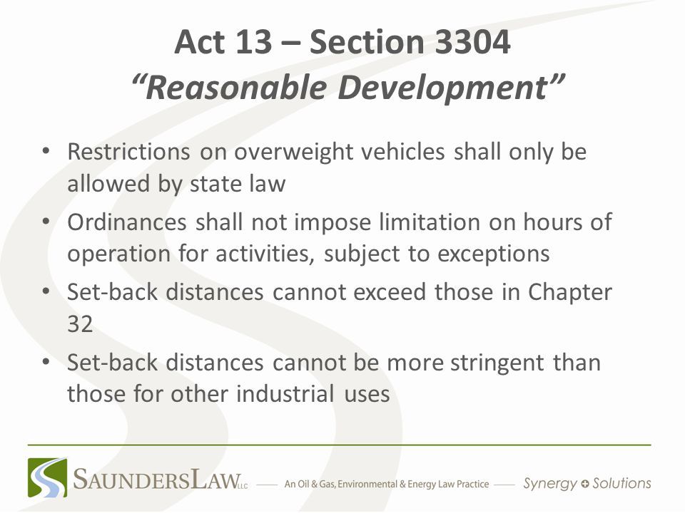 Act 13 – Section 3304 Reasonable Development Restrictions on overweight vehicles shall only be allowed by state law Ordinances shall not impose limitation on hours of operation for activities, subject to exceptions Set-back distances cannot exceed those in Chapter 32 Set-back distances cannot be more stringent than those for other industrial uses