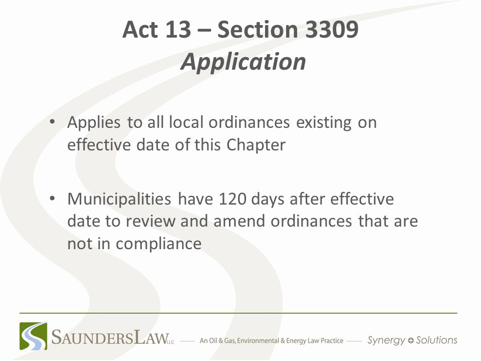 Act 13 – Section 3309 Application Applies to all local ordinances existing on effective date of this Chapter Municipalities have 120 days after effective date to review and amend ordinances that are not in compliance