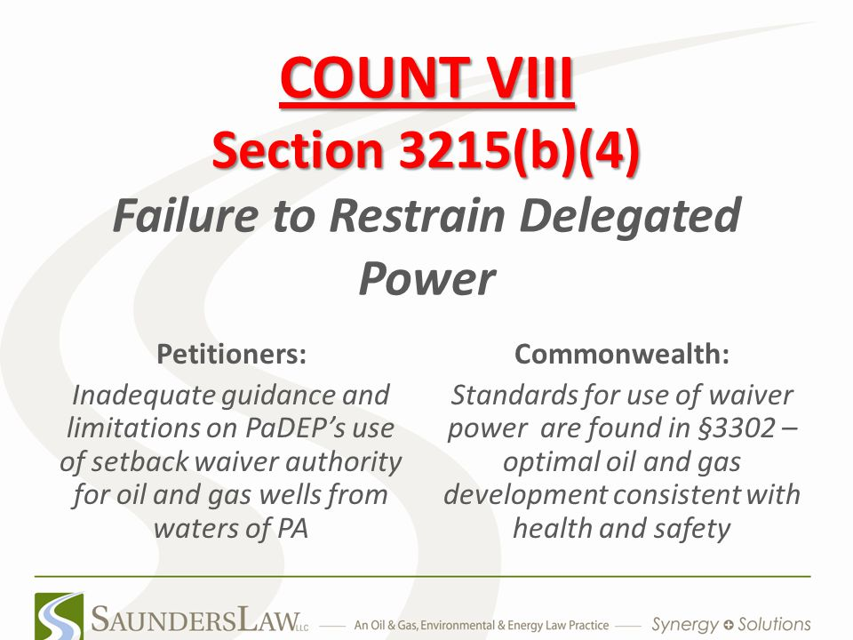COUNT VIII Section 3215(b)(4) COUNT VIII Section 3215(b)(4) Failure to Restrain Delegated Power Petitioners: Inadequate guidance and limitations on PaDEP's use of setback waiver authority for oil and gas wells from waters of PA Commonwealth: Standards for use of waiver power are found in §3302 – optimal oil and gas development consistent with health and safety