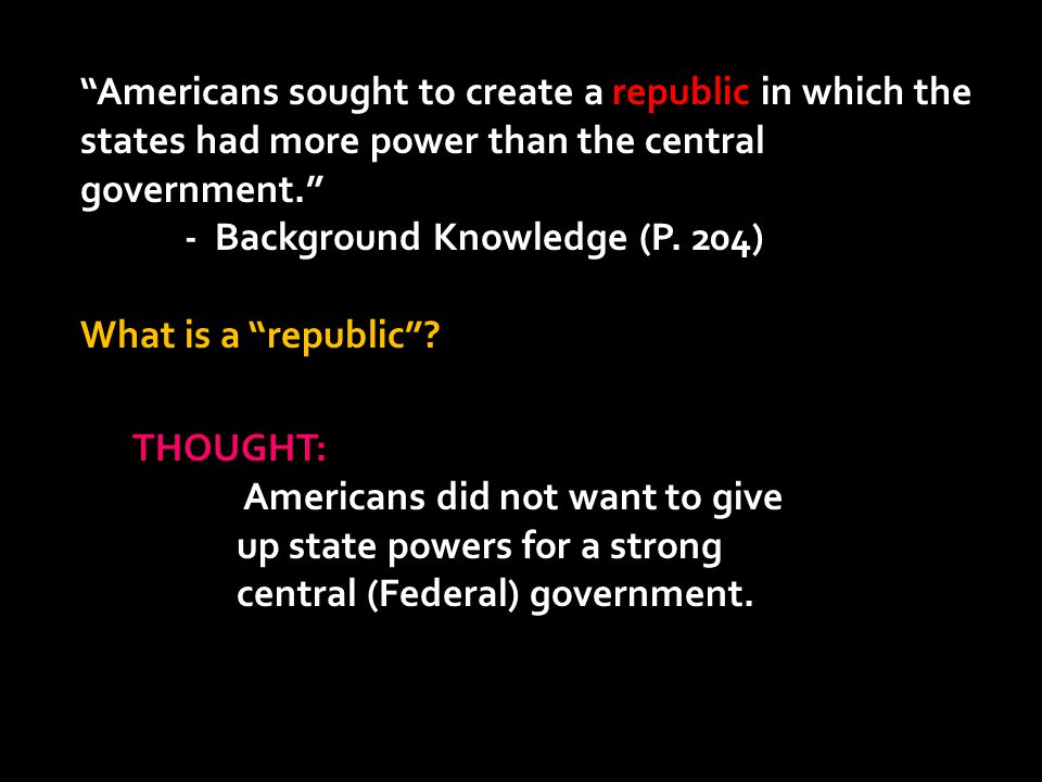 """""""Americans sought to create a republic in which the states had more power than the central government."""" - Background Knowledge (P. 204) What is a """"rep"""