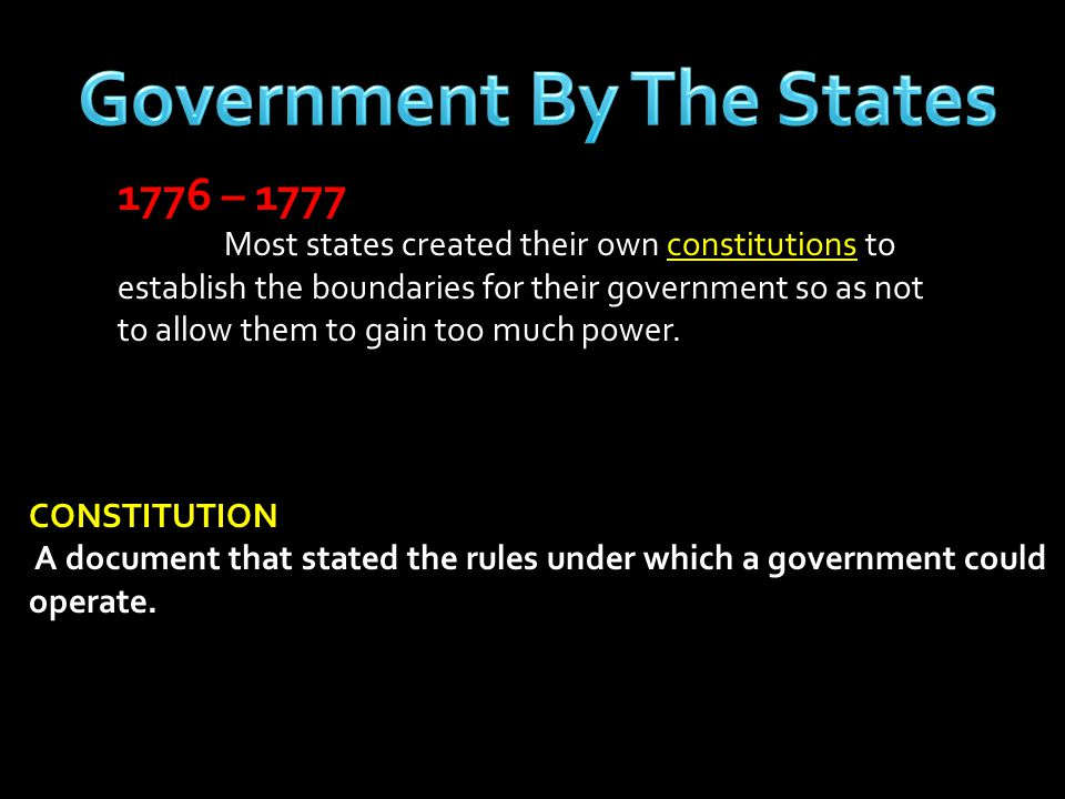 1776 – 1777 Most states created their own constitutions to establish the boundaries for their government so as not to allow them to gain too much powe