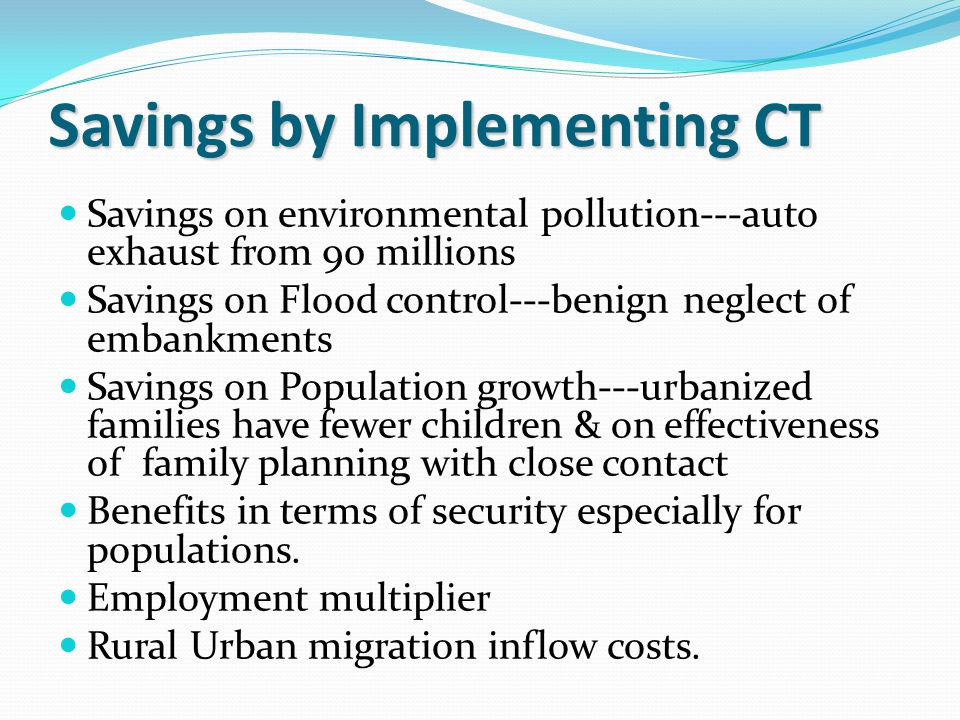 Savings on environmental pollution---auto exhaust from 90 millions Savings on Flood control---benign neglect of embankments Savings on Population growth---urbanized families have fewer children & on effectiveness of family planning with close contact Benefits in terms of security especially for populations.