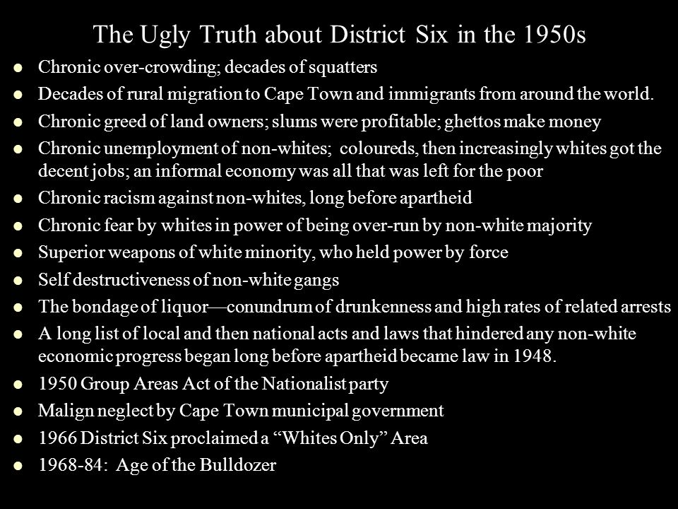 The Ugly Truth about District Six in the 1950s Chronic over-crowding; decades of squatters Decades of rural migration to Cape Town and immigrants from around the world.