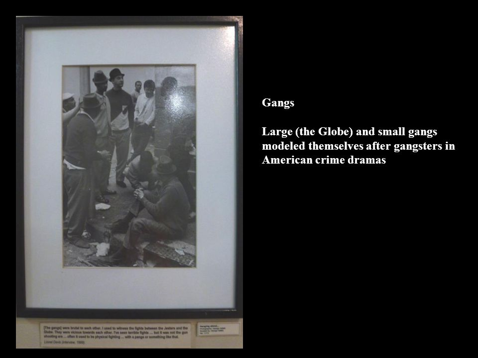 Gangs Large (the Globe) and small gangs modeled themselves after gangsters in American crime dramas
