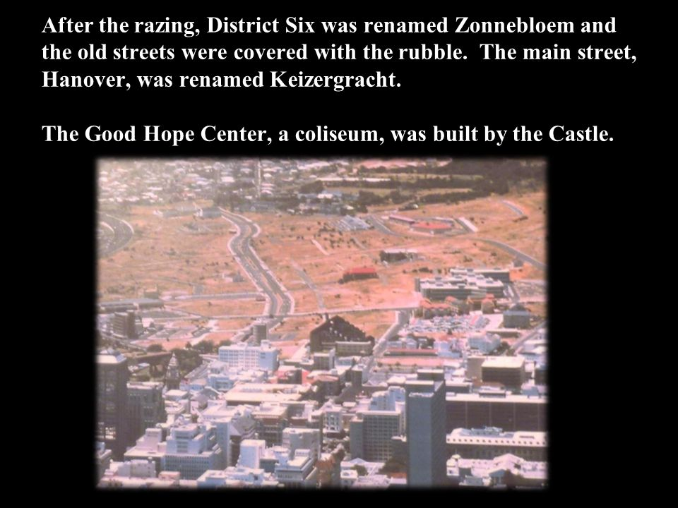 After the razing, District Six was renamed Zonnebloem and the old streets were covered with the rubble.
