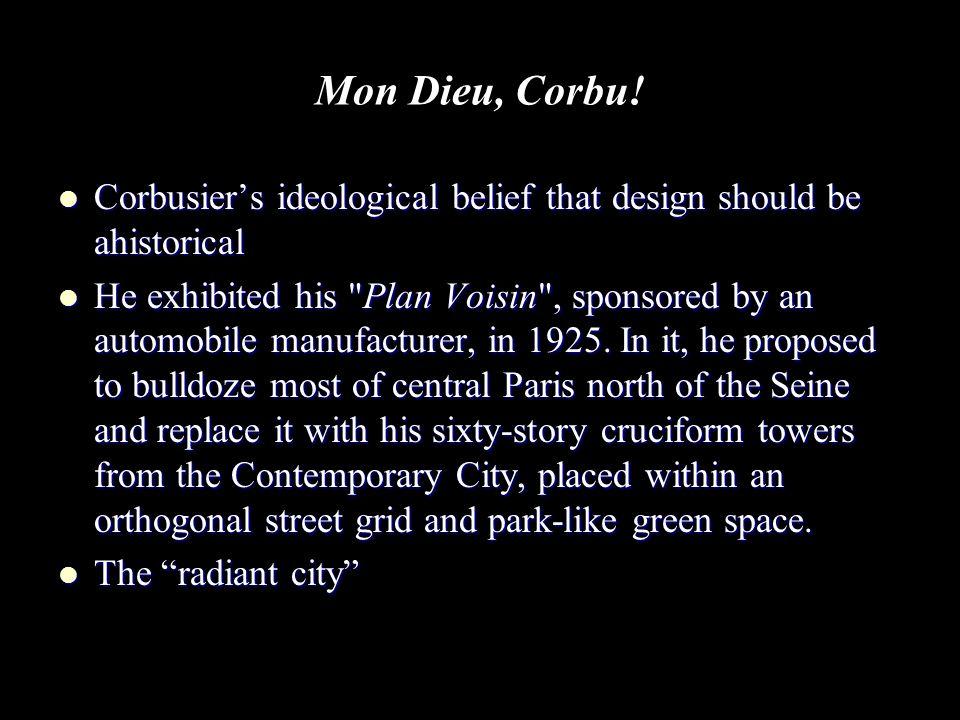 Mon Dieu, Corbu! Corbusier's ideological belief that design should be ahistorical Corbusier's ideological belief that design should be ahistorical He