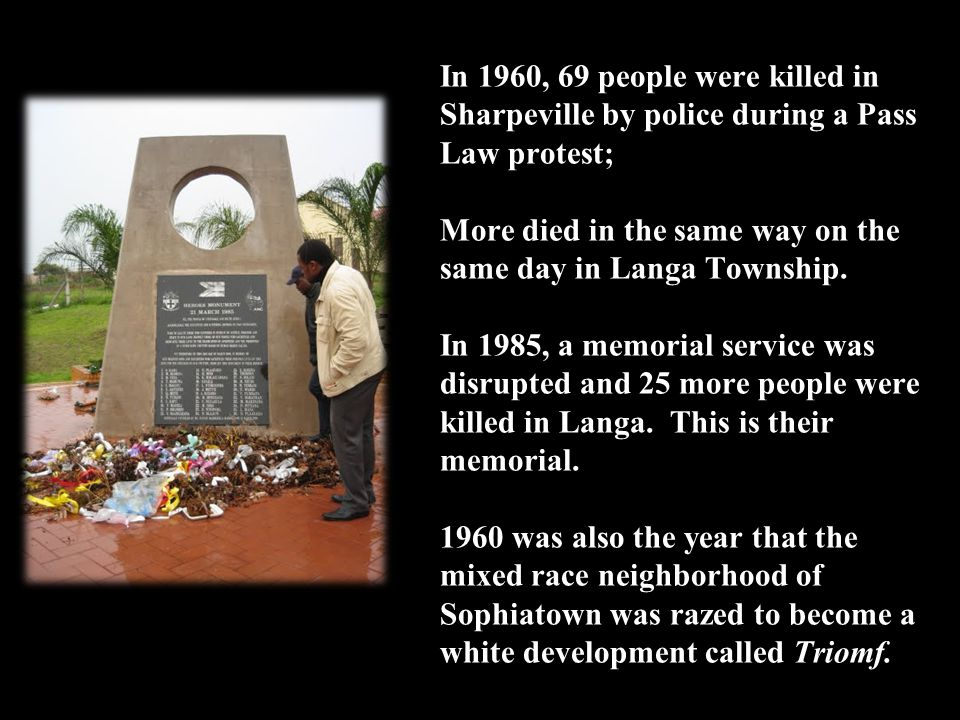 In 1960, 69 people were killed in Sharpeville by police during a Pass Law protest; More died in the same way on the same day in Langa Township.