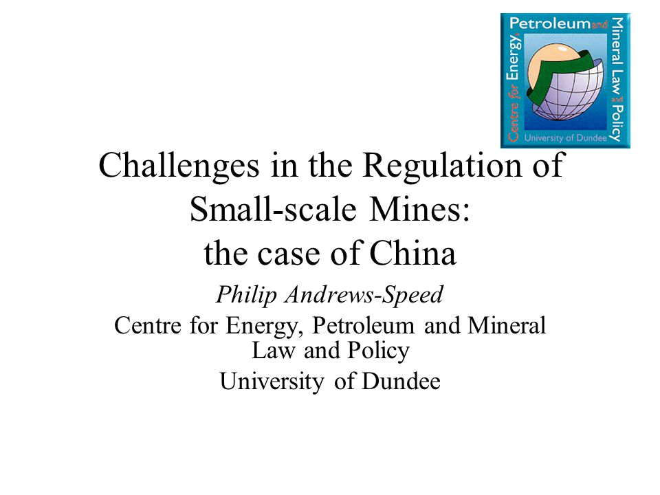 Challenges in the Regulation of Small-scale Mines: the case of China Philip Andrews-Speed Centre for Energy, Petroleum and Mineral Law and Policy University of Dundee