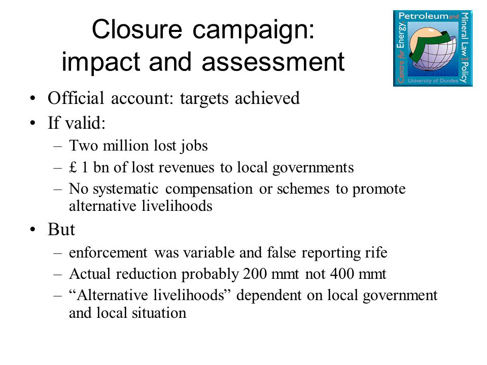 Official account: targets achieved If valid: –Two million lost jobs –£ 1 bn of lost revenues to local governments –No systematic compensation or schemes to promote alternative livelihoods But –enforcement was variable and false reporting rife –Actual reduction probably 200 mmt not 400 mmt – Alternative livelihoods dependent on local government and local situation Closure campaign: impact and assessment