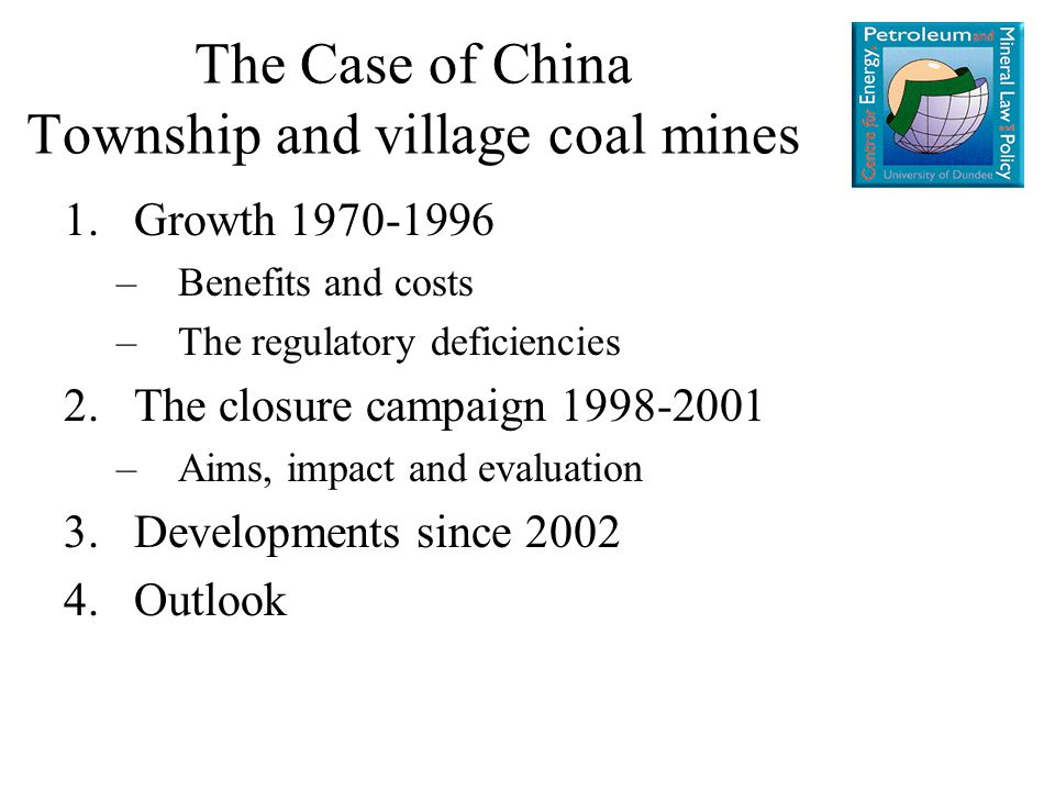 1.Growth 1970-1996 –Benefits and costs –The regulatory deficiencies 2.The closure campaign 1998-2001 –Aims, impact and evaluation 3.Developments since 2002 4.Outlook The Case of China Township and village coal mines