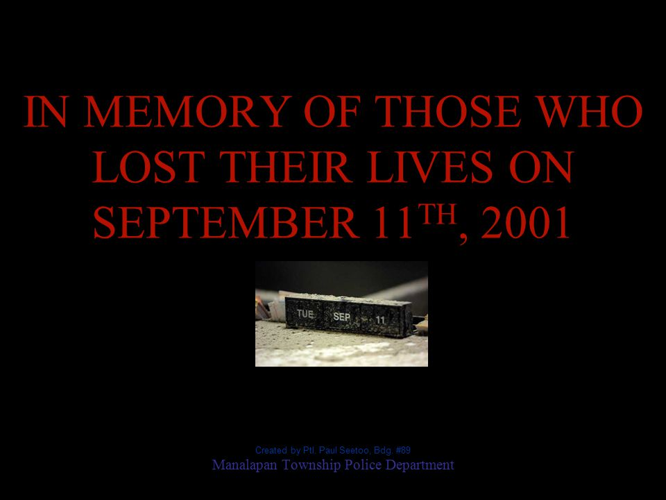 IN MEMORY OF THOSE WHO LOST THEIR LIVES ON SEPTEMBER 11 TH, 2001 Created by Ptl. Paul Seetoo, Bdg. #89 Manalapan Township Police Department
