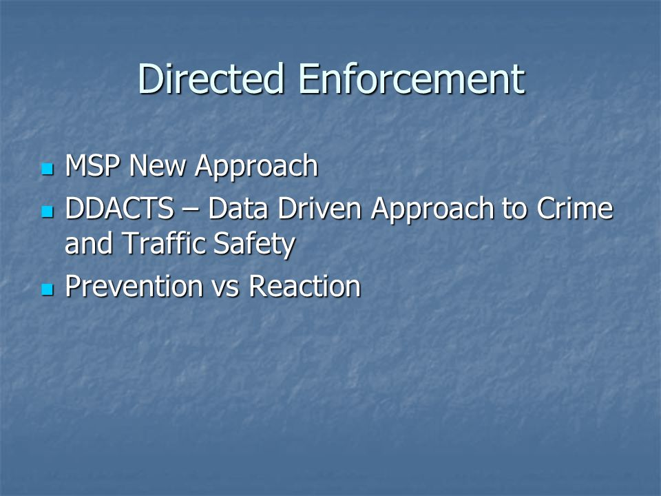 Directed Enforcement MSP New Approach MSP New Approach DDACTS – Data Driven Approach to Crime and Traffic Safety DDACTS – Data Driven Approach to Crime and Traffic Safety Prevention vs Reaction Prevention vs Reaction