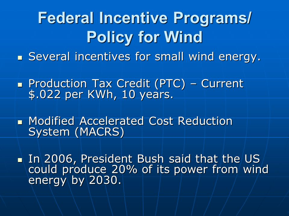 Federal Incentive Programs/ Policy for Wind Several incentives for small wind energy. Several incentives for small wind energy. Production Tax Credit