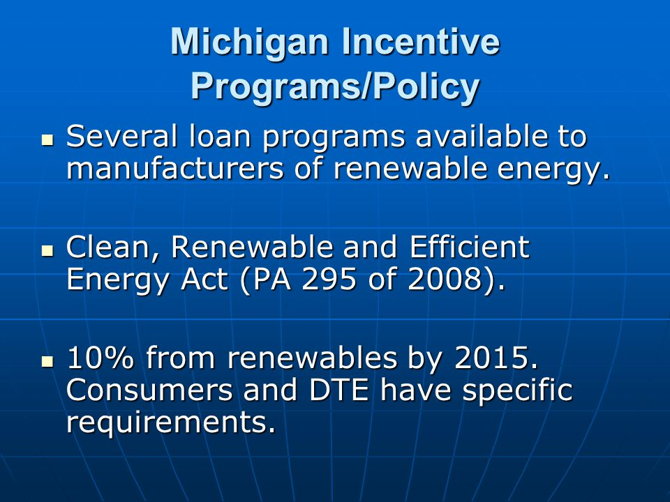 Michigan Incentive Programs/Policy Several loan programs available to manufacturers of renewable energy. Several loan programs available to manufactur