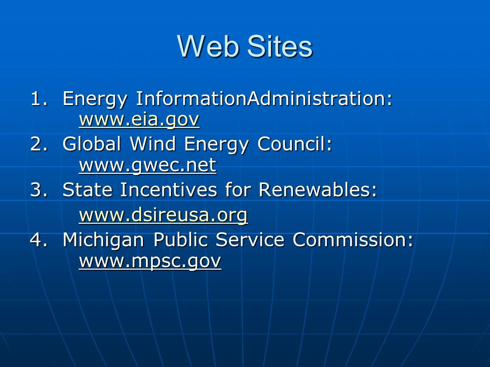 Web Sites 1. Energy InformationAdministration: www.eia.gov www.eia.gov 2. Global Wind Energy Council: www.gwec.net 3.State Incentives for Renewables: