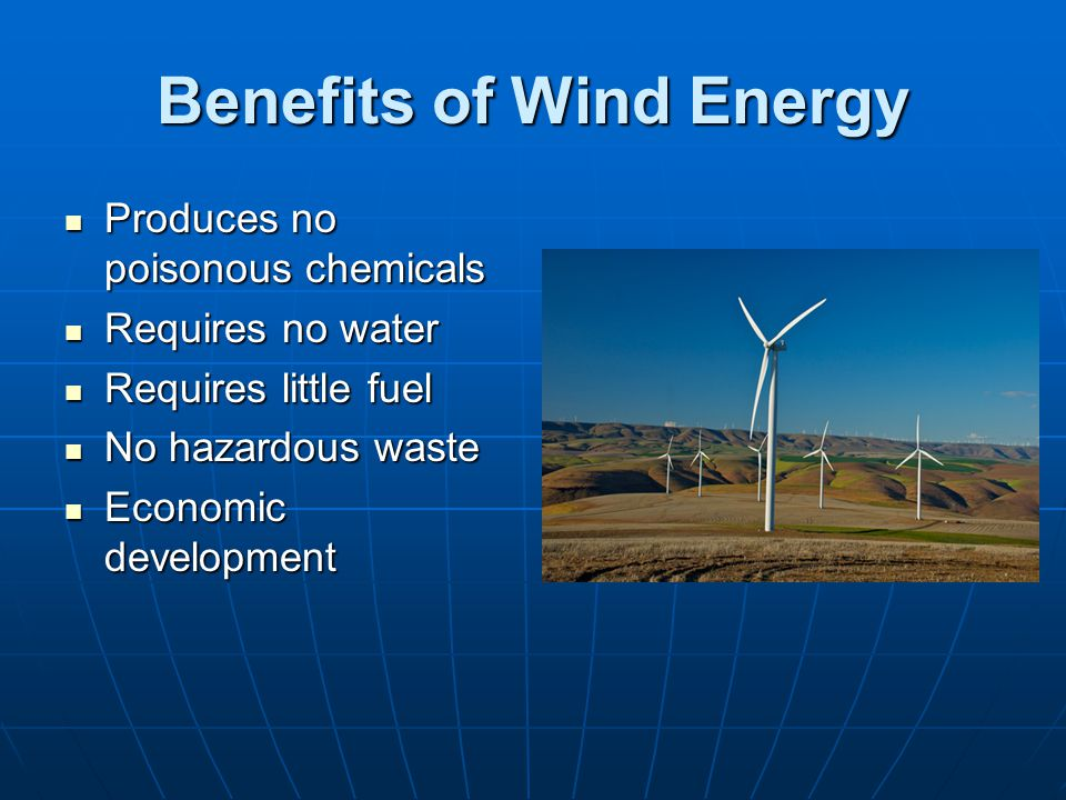 Benefits of Wind Energy Produces no poisonous chemicals Produces no poisonous chemicals Requires no water Requires no water Requires little fuel Requi