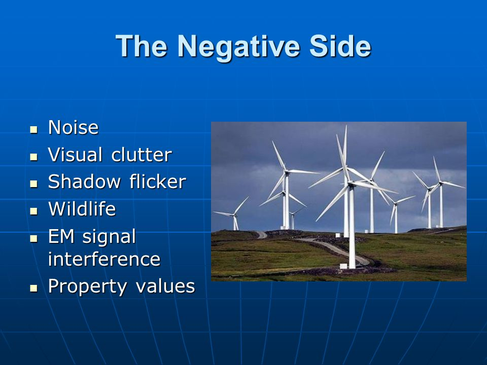 The Negative Side Noise Noise Visual clutter Visual clutter Shadow flicker Shadow flicker Wildlife Wildlife EM signal interference EM signal interfere
