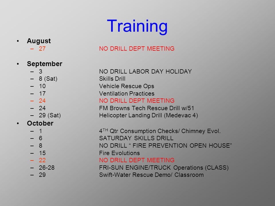 Training August –27NO DRILL DEPT MEETING September –3NO DRILL LABOR DAY HOLIDAY –8(Sat)Skills Drill –10Vehicle Rescue Ops –17Ventilation Practices –24NO DRILL DEPT MEETING –24FM Browns Tech Rescue Drill w/51 –29 (Sat)Helicopter Landing Drill (Medevac 4) October –14 TH Qtr Consumption Checks/ Chimney Evol.