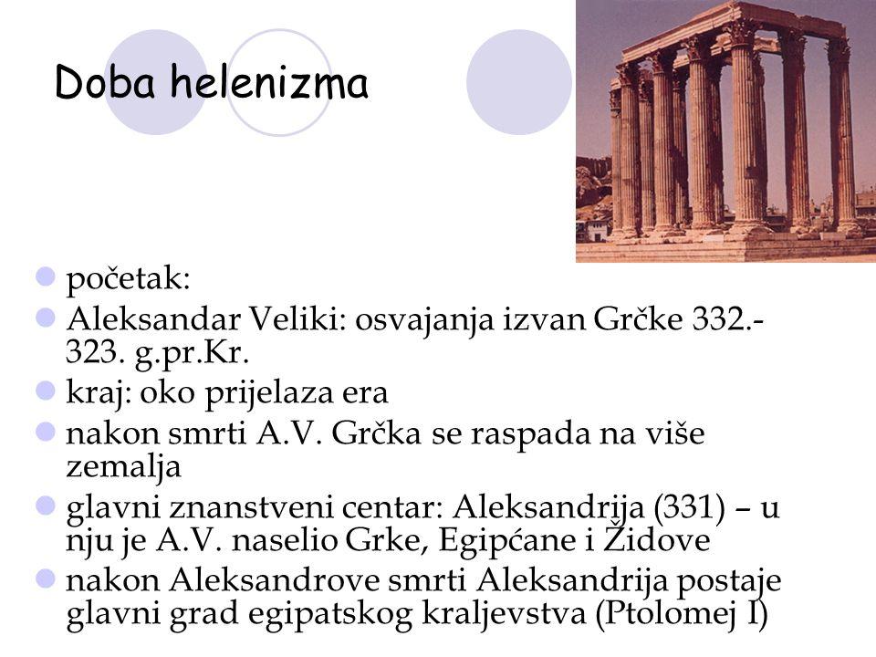 Doba helenizma početak: Aleksandar Veliki: osvajanja izvan Grčke 332.- 323. g.pr.Kr. kraj: oko prijelaza era nakon smrti A.V. Grčka se raspada na više