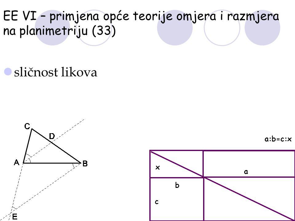 EE VI – primjena opće teorije omjera i razmjera na planimetriju (33) sličnost likova c a x b a:b=c:x
