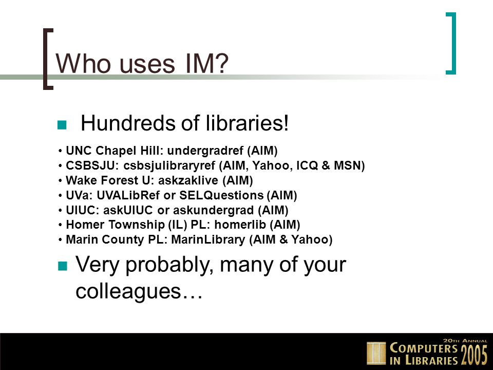 Who uses IM? Hundreds of libraries! UNC Chapel Hill: undergradref (AIM) CSBSJU: csbsjulibraryref (AIM, Yahoo, ICQ & MSN) Wake Forest U: askzaklive (AI