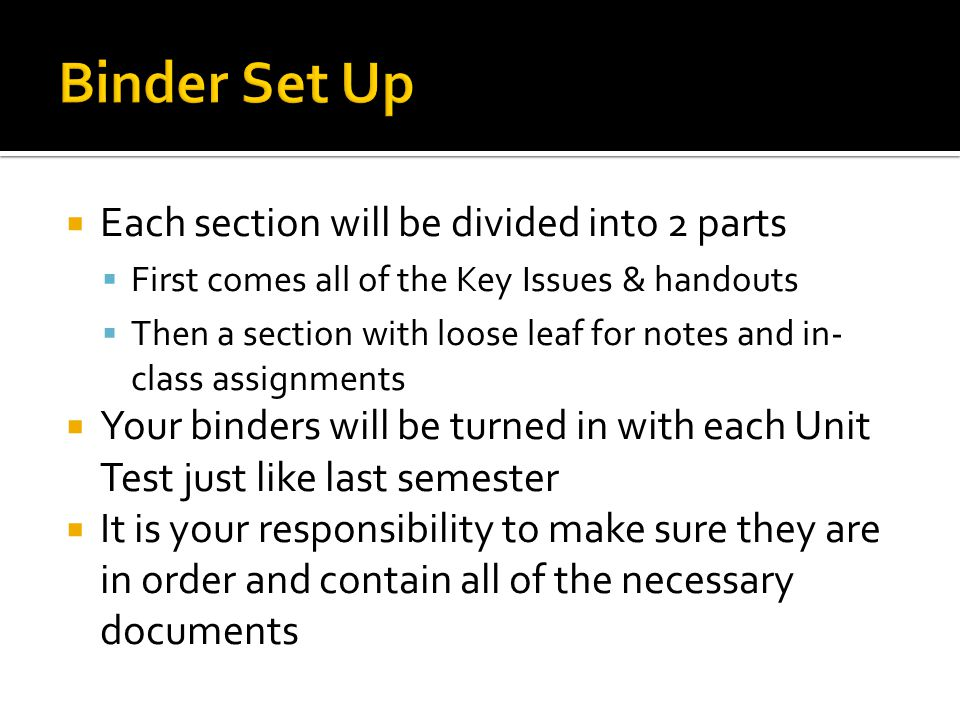  Each section will be divided into 2 parts  First comes all of the Key Issues & handouts  Then a section with loose leaf for notes and in- class assignments  Your binders will be turned in with each Unit Test just like last semester  It is your responsibility to make sure they are in order and contain all of the necessary documents