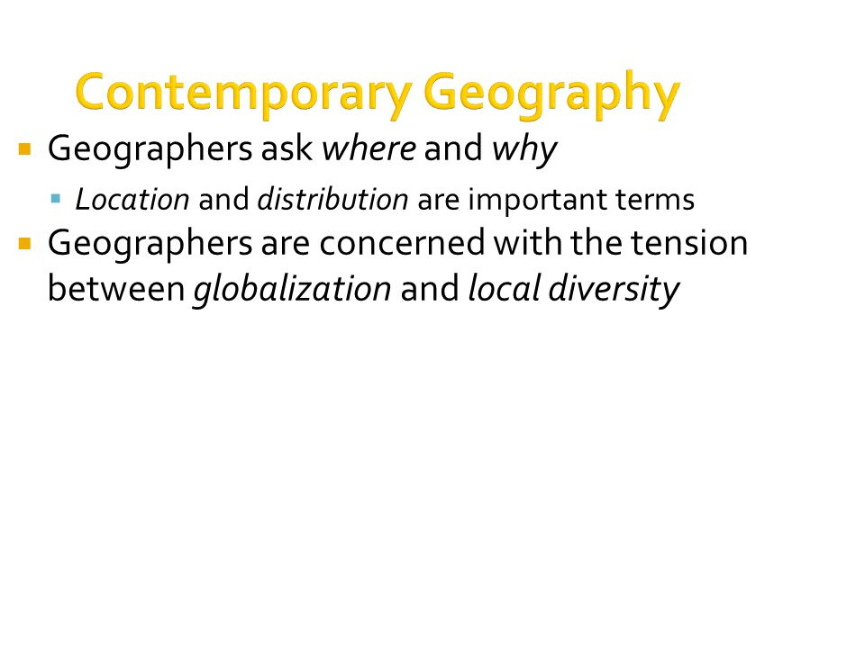 Contemporary Geography  Geographers ask where and why  Location and distribution are important terms  Geographers are concerned with the tension between globalization and local diversity