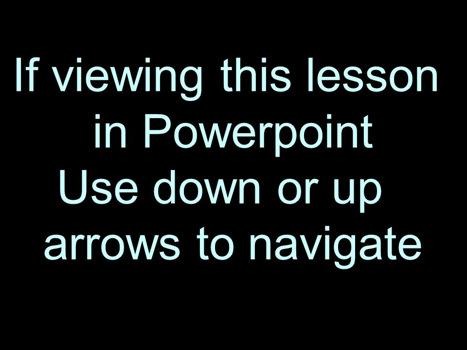 2 If viewing this lesson in Powerpoint Use down or up arrows to navigate