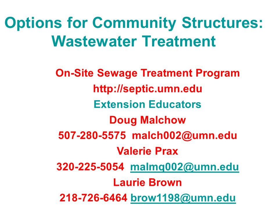 Options for Community Structures: Wastewater Treatment On-Site Sewage Treatment Program http://septic.umn.edu Extension Educators Doug Malchow 507-280-5575 malch002@umn.edu Valerie Prax 320-225-5054 malmq002@umn.edumalmq002@umn.edu Laurie Brown 218-726-6464 brow1198@umn.edu