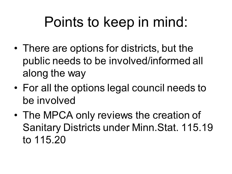Points to keep in mind: There are options for districts, but the public needs to be involved/informed all along the way For all the options legal council needs to be involved The MPCA only reviews the creation of Sanitary Districts under Minn.Stat.