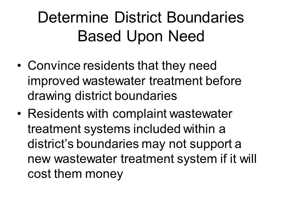 Determine District Boundaries Based Upon Need Convince residents that they need improved wastewater treatment before drawing district boundaries Residents with complaint wastewater treatment systems included within a district's boundaries may not support a new wastewater treatment system if it will cost them money