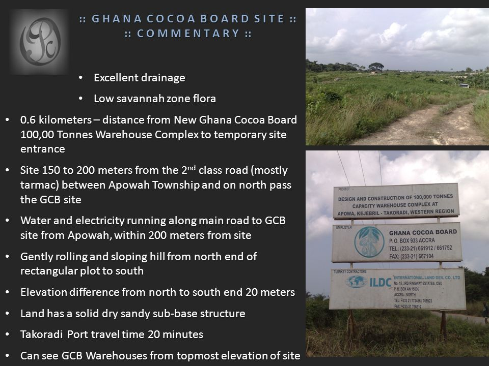 :: G H A N A C O C O A B O A R D S I T E :: :: G H A N A C O C O A B O A R D S I T E :: :: C O M M E N T A R Y :: :: C O M M E N T A R Y :: Excellent drainage Excellent drainage Low savannah zone flora Low savannah zone flora 0.6 kilometers – distance from New Ghana Cocoa Board 100,00 Tonnes Warehouse Complex to temporary site entrance 0.6 kilometers – distance from New Ghana Cocoa Board 100,00 Tonnes Warehouse Complex to temporary site entrance Site 150 to 200 meters from the 2 nd class road (mostly tarmac) between Apowah Township and on north pass the GCB site Site 150 to 200 meters from the 2 nd class road (mostly tarmac) between Apowah Township and on north pass the GCB site Water and electricity running along main road to GCB site from Apowah, within 200 meters from site Water and electricity running along main road to GCB site from Apowah, within 200 meters from site Gently rolling and sloping hill from north end of rectangular plot to south Gently rolling and sloping hill from north end of rectangular plot to south Elevation difference from north to south end 20 meters Elevation difference from north to south end 20 meters Land has a solid dry sandy sub-base structure Land has a solid dry sandy sub-base structure Takoradi Port travel time 20 minutes Takoradi Port travel time 20 minutes Can see GCB Warehouses from topmost elevation of site Can see GCB Warehouses from topmost elevation of site