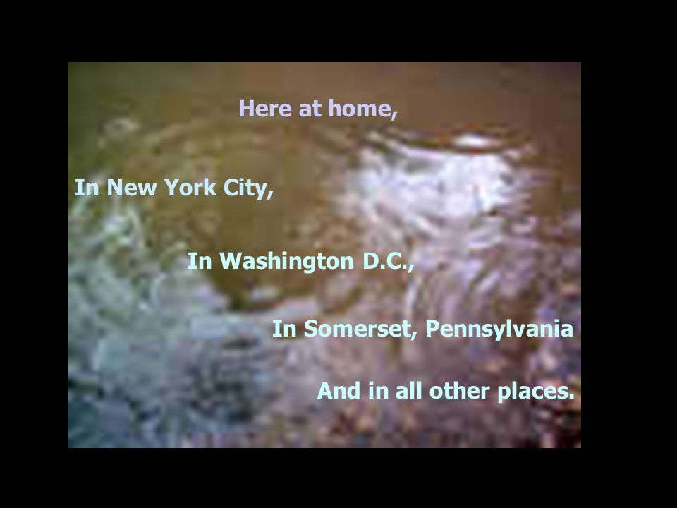 Here at home, In New York City, In Washington D.C., In Somerset, Pennsylvania And in all other places.