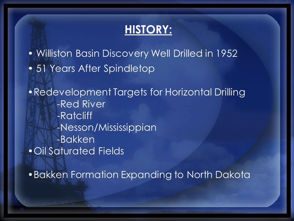 HISTORY: Williston Basin Discovery Well Drilled in 1952 51 Years After Spindletop Redevelopment Targets for Horizontal Drilling -Red River -Ratcliff -Nesson/Mississippian -Bakken Oil Saturated Fields Bakken Formation Expanding to North Dakota