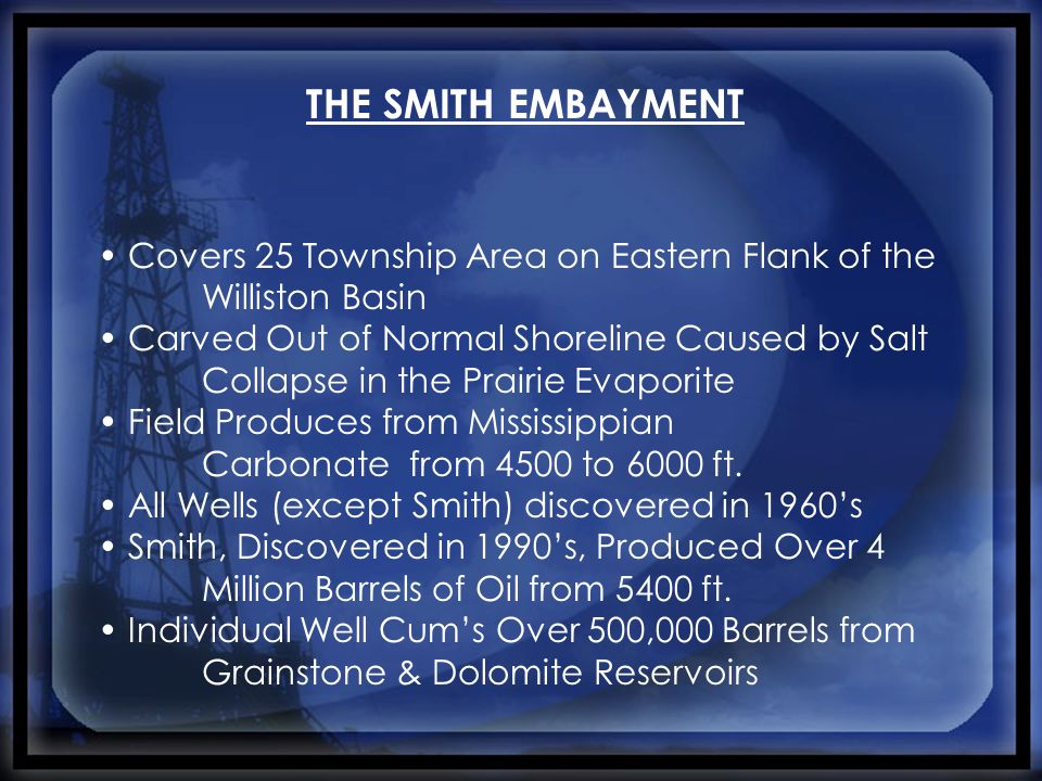 THE SMITH EMBAYMENT Covers 25 Township Area on Eastern Flank of the Williston Basin Carved Out of Normal Shoreline Caused by Salt Collapse in the Prairie Evaporite Field Produces from Mississippian Carbonate from 4500 to 6000 ft.