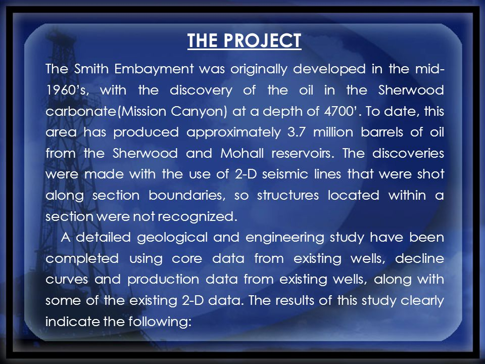 THE PROJECT The Smith Embayment was originally developed in the mid- 1960's, with the discovery of the oil in the Sherwood carbonate(Mission Canyon) at a depth of 4700'.