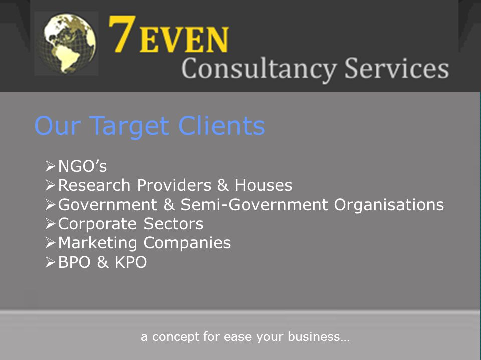 Our Target Clients  NGO's  Research Providers & Houses  Government & Semi-Government Organisations  Corporate Sectors  Marketing Companies  BPO & KPO
